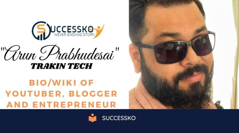 Arun Prabhudesai (Trakin Tech) Age, Family, Profession, Net Worth, Wiki, Biography, and More | Trakin Tech Biography and Wiki